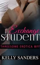 Exchange Student: Threesome Erotica mff ebook by Kelly Sanders