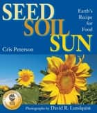 Seed, Soil, Sun - Earth's Recipe for Food ebook by Cris Peterson, David R. Lundquist