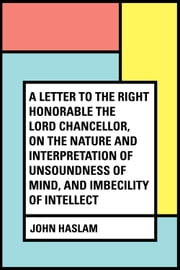 A Letter to the Right Honorable the Lord Chancellor, on the Nature and Interpretation of Unsoundness of Mind, and Imbecility of Intellect ebook by John Haslam