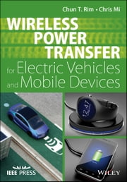 Wireless Power Transfer for Electric Vehicles and Mobile Devices ebook by Chun T. Rim,Chris Mi