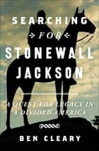 Searching for Stonewall Jackson - A Quest for Legacy in a Divided America ebook by Ben Cleary