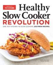 Healthy Slow Cooker Revolution - One Test Kitchen. 40 Slow Cookers. 200 Fresh Recipes. ebook by