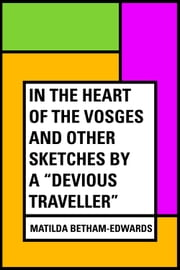 "In the Heart of the Vosges and Other Sketches by a ""Devious Traveller"" ebook by Matilda Betham-Edwards"