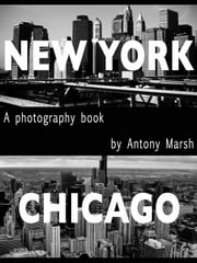 New York & Chicago - A Photography Book ebook by Antony Marsh