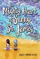 The Mighty Heart of Sunny St. James eBook by Ashley Herring Blake