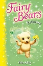 Fairy Bears 5: Primrose eBook by Julie Sykes