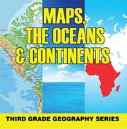 Maps, the Oceans & Continents : Third Grade Geography Series - 3rd Grade Books - Maps Exploring The World for Kids ebook by Baby Professor