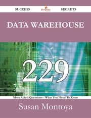 Data Warehouse 229 Success Secrets - 229 Most Asked Questions On Data Warehouse - What You Need To Know ebook by Susan Montoya
