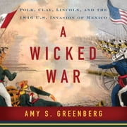 A Wicked War - Polk, Clay, Lincoln and the 1846 U.S. Invasion of Mexico audiobook by Amy S. Greenberg