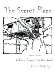 The Secret Place - A Boy's Journey into the Woods ebook by John Chipley