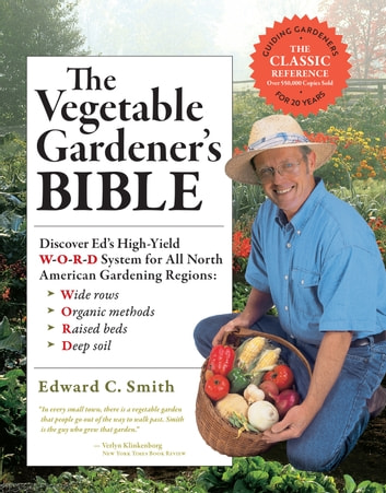 The Vegetable Gardener's Bible, 2nd Edition - Discover Ed's High-Yield W-O-R-D System for All North American Gardening Regions: Wide Rows, Organic Methods, Raised Beds, Deep Soil ebook by Edward C. Smith