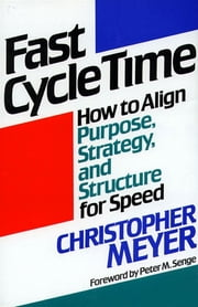 Fast Cycle Time - How to Align Purpose, Strategy, and Structure for ebook by Christopher Meyer