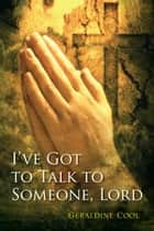 I've Got to Talk to Someone, Lord ebook by Geraldine Cool