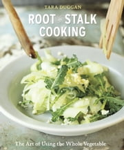 Root-to-Stalk Cooking - The Art of Using the Whole Vegetable ebook by Tara Duggan
