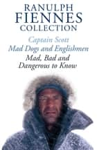 The Ranulph Fiennes Collection: Captain Scott; Mad, Bad and Dangerous to Know & Mad, Dogs and Englishmen eBook by Ranulph Fiennes