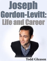 Joseph Gordon- Levitt - Life and Career ebook by Todd Gleason