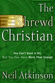 The Shrewd Christian - You Can't Have It All, But You Can Have More Than Enough ebook by Neil Atkinson