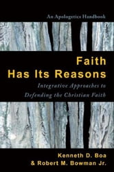 Faith Has Its Reasons - Integrative Approaches to Defending the Christian Faith ebook by Kenneth Boa,Robert M. Bowman Jr.