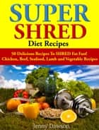 Super Shred Diet Recipes - 50 Delicious Recipes To SHRED Fat Fast! ebook by Jenny Dawson