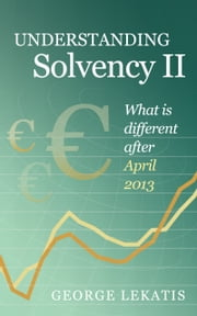 Understanding Solvency II, What is different after April 2013 ebook by George Lekatis