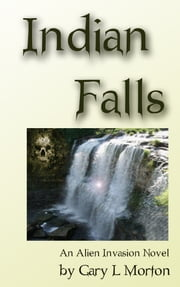 Indian Falls - An Alien Invasion Novel ebook by Gary L Morton