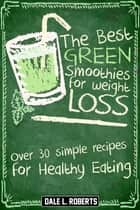The Best Green Smoothies for Weight Loss: Over 30 Simple Recipes for Healthy Eating ebook by Dale L. Roberts