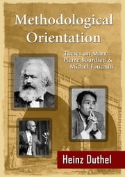 Methodological Orientation - Theses on Marx, Pierre Bourdieu and Michel Foucault ebook by Heinz Duthel