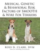 Medical, Genetic & Behavioral Risk Factors of Smooth & Wire Fox Terriers ebook by Ross D. Clark, DVM