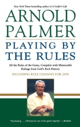 Playing by the Rules - All the Rules of the Game, Complete with Memorable Rulings From Golf's Rich History ebook by Arnold Palmer