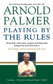 Playing by the Rules - All the Rules of the Game, Complete with Memorable Rulings From Golf's Rich History ebook by Arnold Palmer,Steve Eubanks
