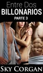 Entre Dos Billonarios - Parte Tres ebook by Sky Corgan