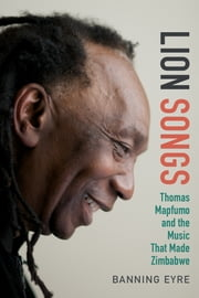 Lion Songs - Thomas Mapfumo and the Music That Made Zimbabwe ebook by Banning Eyre