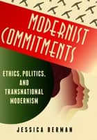 Modernist Commitments - Ethics, Politics, and Transnational Modernism ebook by Jessica Berman