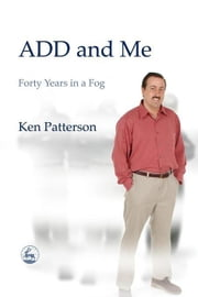 ADD and Me: Forty Years in a Fog ebook by Patterson, Ken