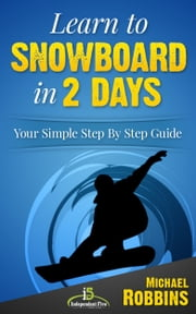 Learn to Snowboard in 2 Days: Your Simple Step by Step Guide to Snowboarding Success! ebook by Michael Robbins