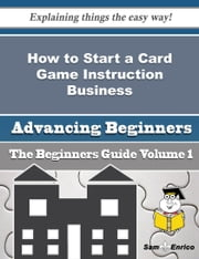 How to Start a Card Game Instruction Business (Beginners Guide) ebook by Agnus Shepard,Sam Enrico