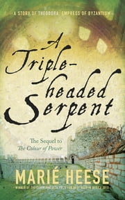 A Triple-headed Serpent - A Story of Theodora, Empress of Byzantium ebook by Marié Heese
