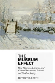 The Museum Effect - How Museums, Libraries, and Cultural Institutions Educate and Civilize Society ebook by Jeffrey K. Smith