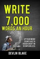 Write 7,000 Words An Hour; Up Your Word Count And Get A Rough Draft In 10 Days Or Less ebook by Devlin Blake