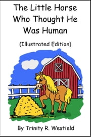 The Little Horse Who Thought He Was Human (Illustrated Edition) ebook by Trinity R. Westfield