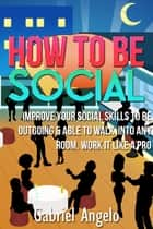 How To Be Social: Improve Your Social Skills to be Outgoing & Able to Walk Into Any Room, Work it like a Pro ebook by Gabriel Angelo
