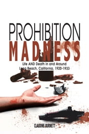 Prohibition Madness - Life AND Death in and Around Long Beach, California, 1920-1933 ebook by Claudine Burnett