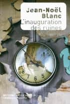 L'inauguration des ruines ebook by Jean-Noël Blanc