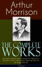 The Complete Works of Arthur Morrison (Including Martin Hewitt Detective Mysteries, Sketches of the Old London Slum & Tales of the Supernatural) - Illustrated - Adventures of Martin Hewitt, The Red Triangle, Tales of Mean Streets, The Dorrington Deed Box, The Green Eye of Goona, Divers Vanities, Green Ginger, Fiddle o' Dreams, The Shadows Around Us & more ebook by Arthur Morrison, Sidney Paget, T. S. C. Crowther,...