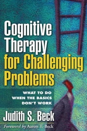 Cognitive Therapy for Challenging Problems - What to Do When the Basics Don't Work ebook by Aaron T. Beck, MD,Judith S. Beck, PhD