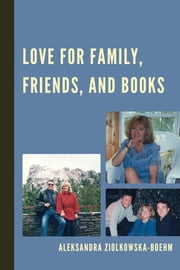 Love for Family, Friends, and Books ebook by Aleksandra Ziolkowska-Boehm