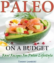 Paleo on a Budget Raw Recipes for a Paleo Lifestyle ebook by Tammy Lambert