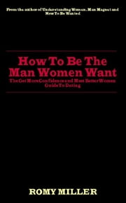 How To Be The Man Women Want: The Get More Confidence And Meet Better Women Guide To Dating ebook by Romy Miller
