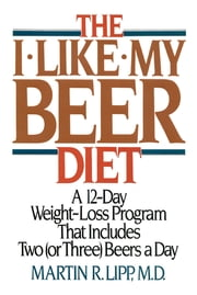 The I-Like-My-Beer Diet - A 12-Day Weight-Loss Program That Includes Two (or Three) Beers a Day ebook by M. R. D. Lipp