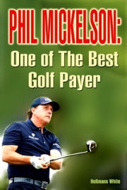 Phil Mickelson: One of the Best Golf Payer ebook by Hellmans White